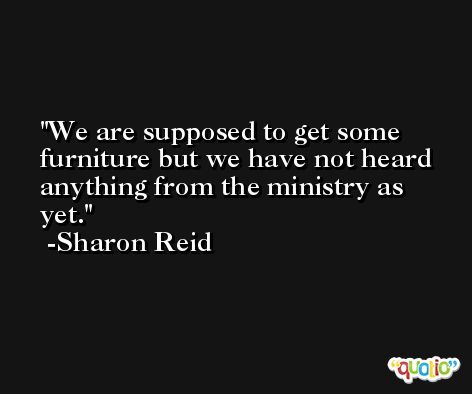 We are supposed to get some furniture but we have not heard anything from the ministry as yet. -Sharon Reid