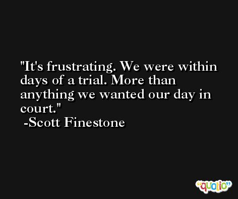 It's frustrating. We were within days of a trial. More than anything we wanted our day in court. -Scott Finestone