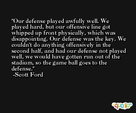 Our defense played awfully well. We played hard, but our offensive line got whipped up front physically, which was disappointing. Our defense was the key. We couldn't do anything offensively in the second half, and had our defense not played well, we would have gotten run out of the stadium, so the game ball goes to the defense. -Scott Ford