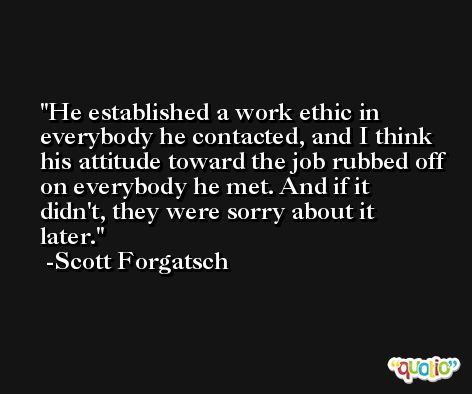 He established a work ethic in everybody he contacted, and I think his attitude toward the job rubbed off on everybody he met. And if it didn't, they were sorry about it later. -Scott Forgatsch