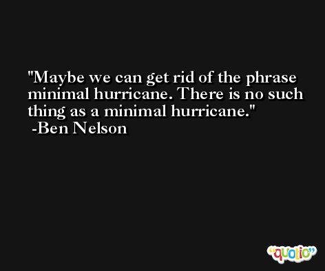 Maybe we can get rid of the phrase minimal hurricane. There is no such thing as a minimal hurricane. -Ben Nelson