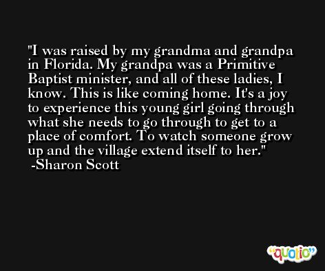 I was raised by my grandma and grandpa in Florida. My grandpa was a Primitive Baptist minister, and all of these ladies, I know. This is like coming home. It's a joy to experience this young girl going through what she needs to go through to get to a place of comfort. To watch someone grow up and the village extend itself to her. -Sharon Scott