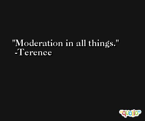 Moderation in all things. -Terence