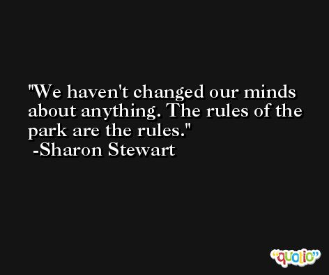 We haven't changed our minds about anything. The rules of the park are the rules. -Sharon Stewart