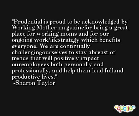 Prudential is proud to be acknowledged by Working Mother magazinefor being a great place for working moms and for our ongoing work/lifestrategy which benefits everyone. We are continually challengingourselves to stay abreast of trends that will positively impact ouremployees both personally and professionally, and help them lead fulland productive lives. -Sharon Taylor