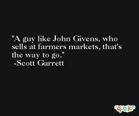 A guy like John Givens, who sells at farmers markets, that's the way to go. -Scott Garrett