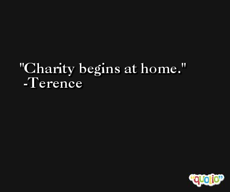 Charity begins at home. -Terence