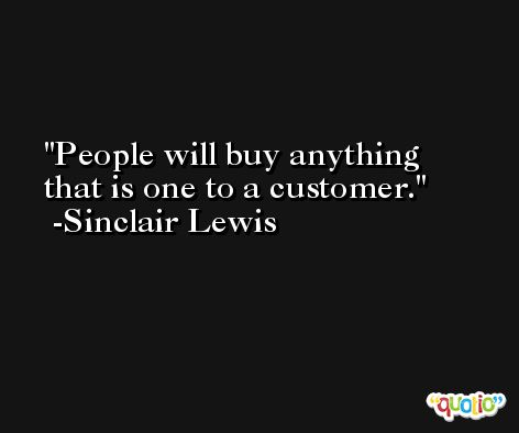 People will buy anything that is one to a customer. -Sinclair Lewis