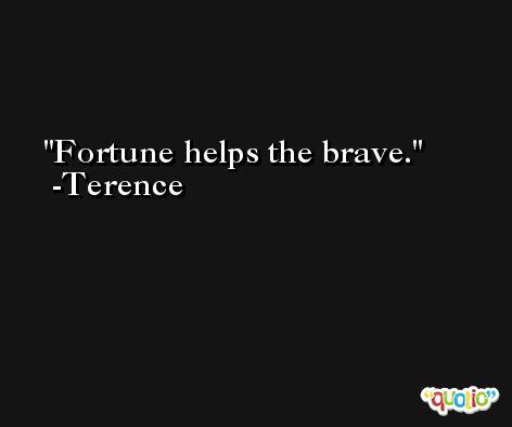 Fortune helps the brave. -Terence