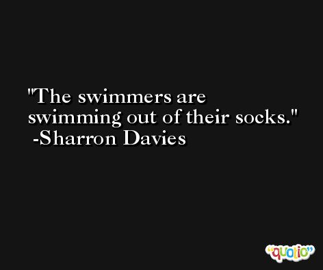 The swimmers are swimming out of their socks. -Sharron Davies