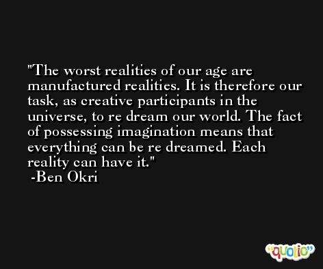 The worst realities of our age are manufactured realities. It is therefore our task, as creative participants in the universe, to re dream our world. The fact of possessing imagination means that everything can be re dreamed. Each reality can have it. -Ben Okri