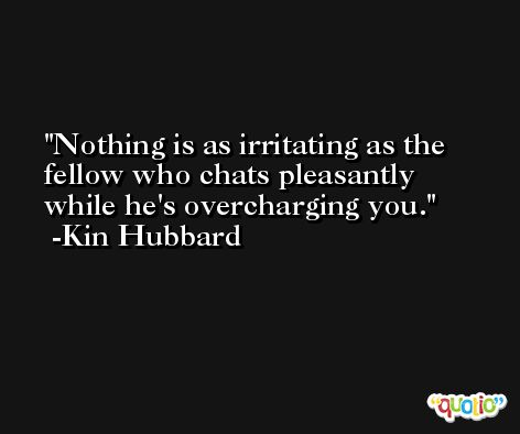 Nothing is as irritating as the fellow who chats pleasantly while he's overcharging you. -Kin Hubbard