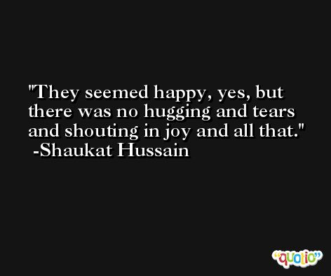 They seemed happy, yes, but there was no hugging and tears and shouting in joy and all that. -Shaukat Hussain