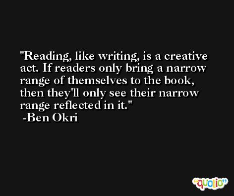 Reading, like writing, is a creative act. If readers only bring a narrow range of themselves to the book, then they'll only see their narrow range reflected in it. -Ben Okri