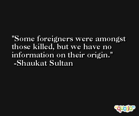 Some foreigners were amongst those killed, but we have no information on their origin. -Shaukat Sultan