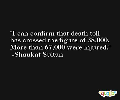I can confirm that death toll has crossed the figure of 38,000. More than 67,000 were injured. -Shaukat Sultan