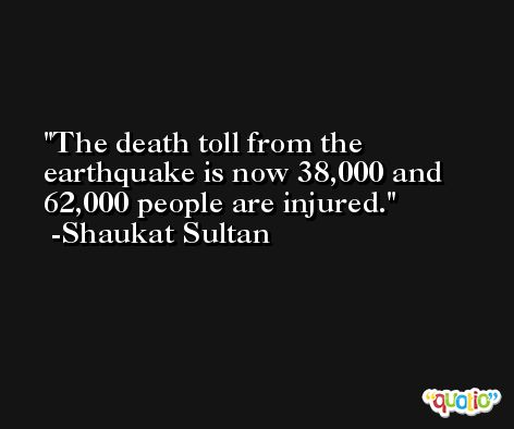 The death toll from the earthquake is now 38,000 and 62,000 people are injured. -Shaukat Sultan
