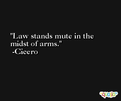 Law stands mute in the midst of arms. -Cicero