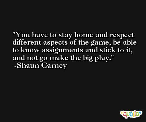 You have to stay home and respect different aspects of the game, be able to know assignments and stick to it, and not go make the big play. -Shaun Carney