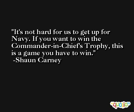 It's not hard for us to get up for Navy. If you want to win the Commander-in-Chief's Trophy, this is a game you have to win. -Shaun Carney