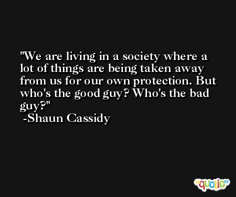 We are living in a society where a lot of things are being taken away from us for our own protection. But who's the good guy? Who's the bad guy? -Shaun Cassidy