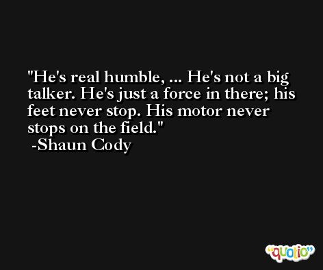 He's real humble, ... He's not a big talker. He's just a force in there; his feet never stop. His motor never stops on the field. -Shaun Cody