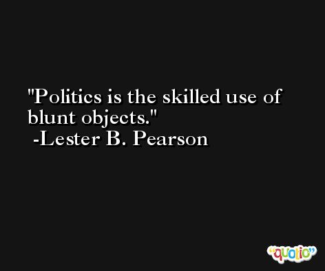 Politics is the skilled use of blunt objects. -Lester B. Pearson