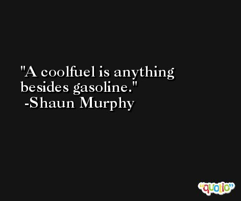 A coolfuel is anything besides gasoline. -Shaun Murphy