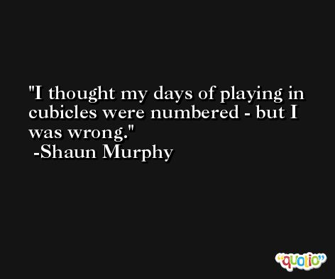 I thought my days of playing in cubicles were numbered - but I was wrong. -Shaun Murphy