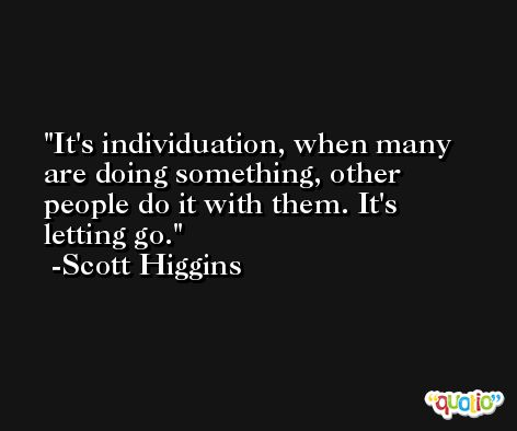 It's individuation, when many are doing something, other people do it with them. It's letting go. -Scott Higgins