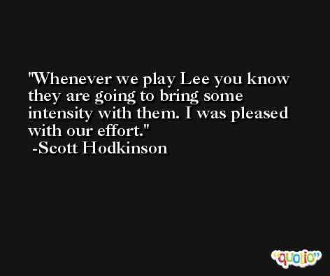 Whenever we play Lee you know they are going to bring some intensity with them. I was pleased with our effort. -Scott Hodkinson