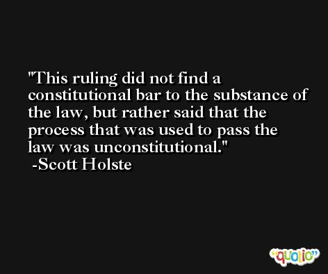 This ruling did not find a constitutional bar to the substance of the law, but rather said that the process that was used to pass the law was unconstitutional. -Scott Holste