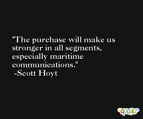 The purchase will make us stronger in all segments, especially maritime communications. -Scott Hoyt