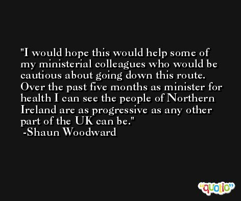 I would hope this would help some of my ministerial colleagues who would be cautious about going down this route. Over the past five months as minister for health I can see the people of Northern Ireland are as progressive as any other part of the UK can be. -Shaun Woodward