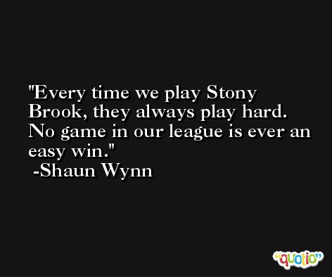 Every time we play Stony Brook, they always play hard. No game in our league is ever an easy win. -Shaun Wynn