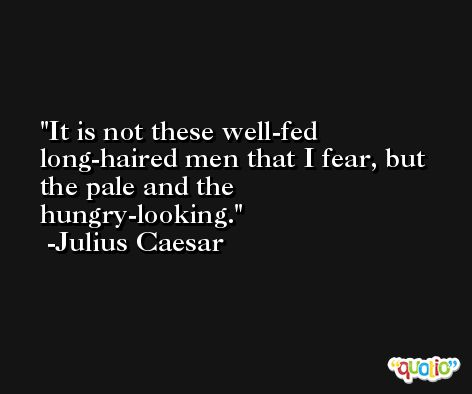 It is not these well-fed long-haired men that I fear, but the pale and the hungry-looking. -Julius Caesar