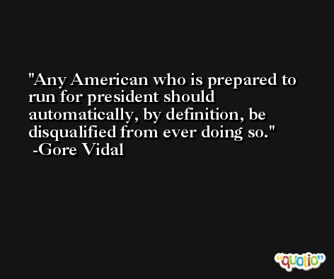 Any American who is prepared to run for president should automatically, by definition, be disqualified from ever doing so. -Gore Vidal