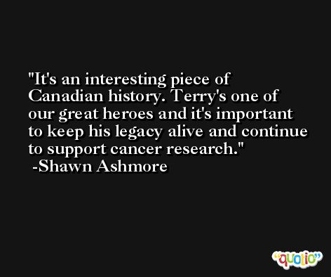 It's an interesting piece of Canadian history. Terry's one of our great heroes and it's important to keep his legacy alive and continue to support cancer research. -Shawn Ashmore