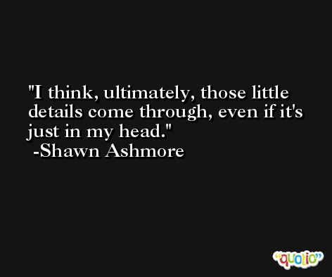 I think, ultimately, those little details come through, even if it's just in my head. -Shawn Ashmore