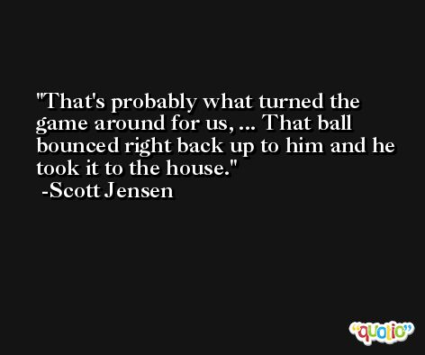 That's probably what turned the game around for us, ... That ball bounced right back up to him and he took it to the house. -Scott Jensen