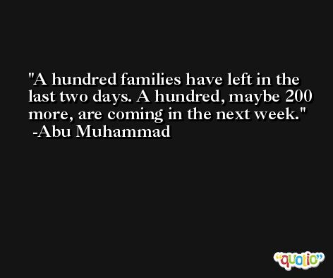 A hundred families have left in the last two days. A hundred, maybe 200 more, are coming in the next week. -Abu Muhammad