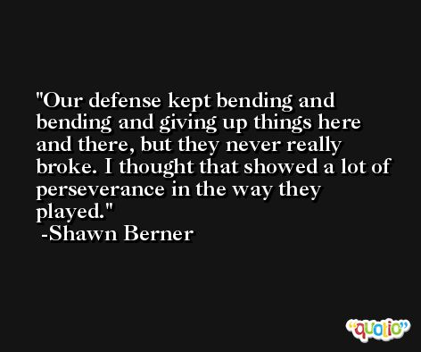 Our defense kept bending and bending and giving up things here and there, but they never really broke. I thought that showed a lot of perseverance in the way they played. -Shawn Berner