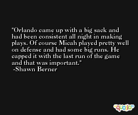 Orlando came up with a big sack and had been consistent all night in making plays. Of course Micah played pretty well on defense and had some big runs. He capped it with the last run of the game and that was important. -Shawn Berner