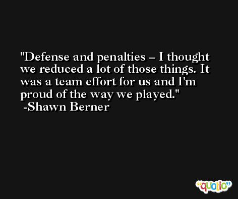 Defense and penalties – I thought we reduced a lot of those things. It was a team effort for us and I'm proud of the way we played. -Shawn Berner