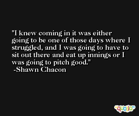 I knew coming in it was either going to be one of those days where I struggled, and I was going to have to sit out there and eat up innings or I was going to pitch good. -Shawn Chacon