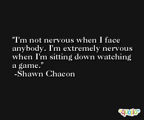 I'm not nervous when I face anybody. I'm extremely nervous when I'm sitting down watching a game. -Shawn Chacon