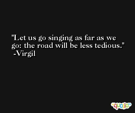Let us go singing as far as we go: the road will be less tedious. -Virgil
