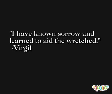 I have known sorrow and learned to aid the wretched. -Virgil