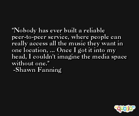 Nobody has ever built a reliable peer-to-peer service, where people can really access all the music they want in one location, ... Once I got it into my head, I couldn't imagine the media space without one. -Shawn Fanning