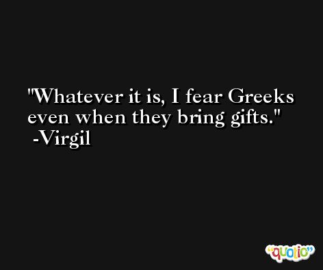 Whatever it is, I fear Greeks even when they bring gifts. -Virgil